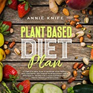 Plant Based Diet Plan: A Complete Meal Plan to Increase Your Energy, Heal Your Body, and Change Your Bad Eating Habits With