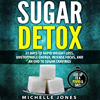 Sugar Detox: 21 Days to Rapid Weight Loss, Unstoppable Energy, Intense Focus, and an End to Sugar Cravings