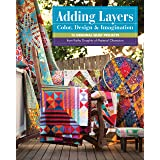 Adding Layers Color, Design & Imagination: 15 Original Quilt Projects