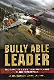 Bully Able Leader: The Story of a Fighter-Bomber Pilot in the Korean War