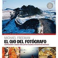 El ojo del fotógrafo / The Photographer's Eye: Composición Y Diseño Para Captar Mejores Fotografías Digitales / Composition and Design for Better Digital Photos