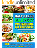Half Baked Harvest Cookbook for Beginners: 500 Effortless Recipes for your Family and Friends with 30-Day Meal Plan