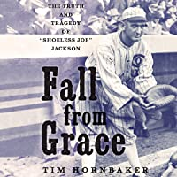 """Fall from Grace: The Truth and Tragedy of""""Shoeless Joe"""" Jackson"""