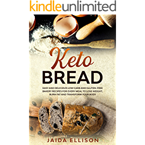 Keto Bread: Easy and Delicious Low Carb and Gluten-Free Bakery Recipes for Every Meal to Lose Weight, Burn Fat and…