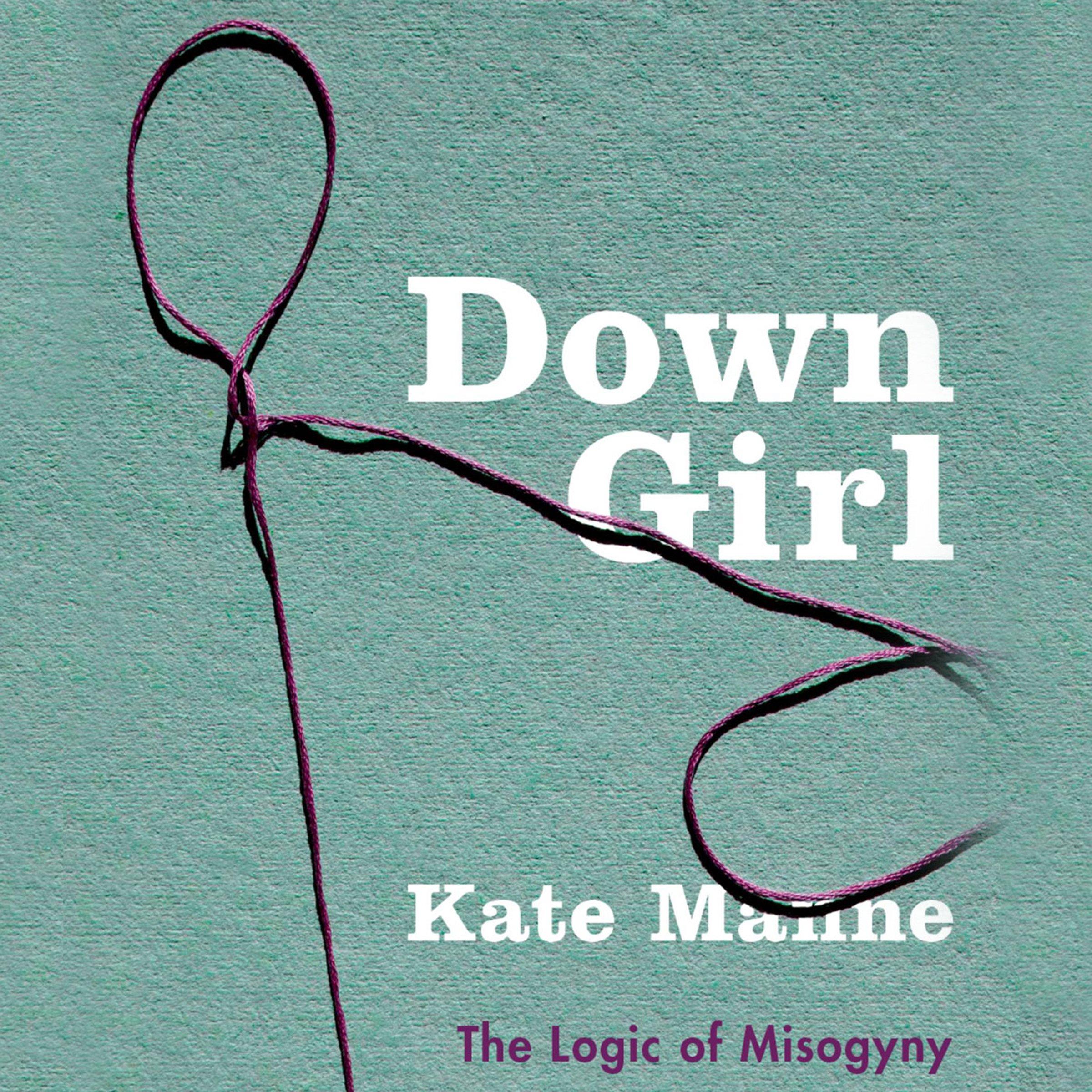 Down Girl  The Logic Of Misogyny