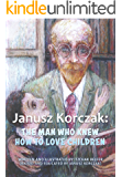 Janusz Korczak :The Man Who Knew How to Love Children: The Educational Philosophy & Life of the Great Teacher Told By his Admiring Student - A Child Holocaust Survivor