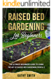 Raised Bed Gardening for Beginners: The Ultimate Beginner's Guide to Learn the Art of Raised Bed Gardening From A-Z