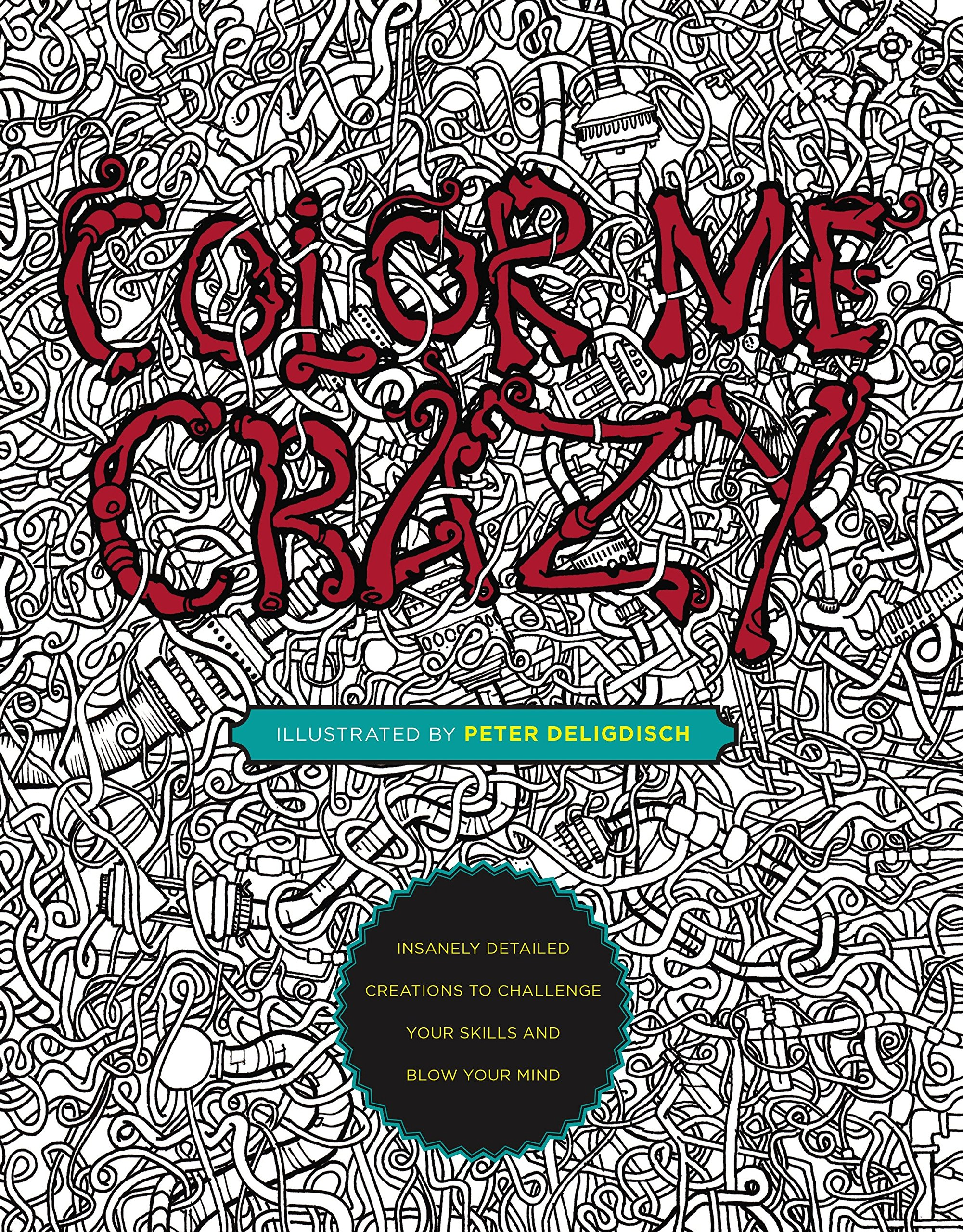 Color Me Crazy: Insanely Detailed Creations to Challenge Your Skills and Blow Your Mind by Deligdisch, Peter