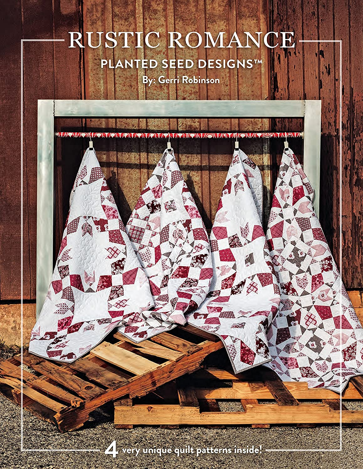 Rustic Romance by Planted Seed Designs: Four Very Unique Quilt Patterns  Inside