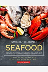 Simple but Delectable Seafood Recipes That Require Less Time Investment: Simple Seafood Recipes to Quickly Make and Enjoy Kindle Edition
