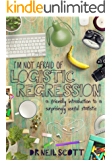 I'm not afraid of Logistic Regression: A friendly introduction for students and people like them (I'm not afraid of statistics Book 3) (English Edition)