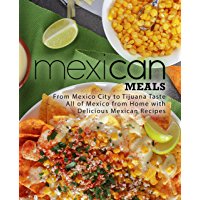 Mexican Meals: From Mexico City to Tijuana Taste All of Mexico from Home with Delicious Mexican Recipes (2nd Edition…