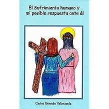 El sufrimiento humano y mi posible respuesta ante él (Spanish Edition) Jul 3, 2014