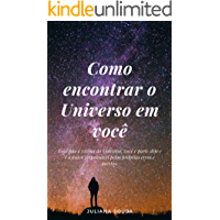 Como encontrar o Universo em você: Você não é vítima do Universo, você é parte dele e é o único responsável pelos próprios erros e acertos.