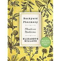 Backyard Pharmacy: Plants as Medicine - Plant, Grow, Harvest, and Heal