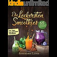 Smoothies: 55 leckere Rezepte für Low Carb Smoothies, Grüne Smoothies, Power Smoothies, Früchte Smoothies und Smoothies zum Abnehmen
