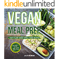 Vegan Meal Prep: Tasty Plant-Based Whole Foods Recipes Including a 30-Day Time-Saving Meal Plan