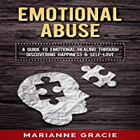 Emotional Abuse: A Guide to Emotional Healing Through Discovering Happiness and Self Love: Healing Emotional Abuse, Volume 1