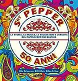 Sgt. Pepper 50 anni. La storia, la musica, le suggestioni e l'eredità del capolavoro dei Beatles