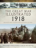 The Great War Illustrated 1918: Archive and Colour Photographs of WWI