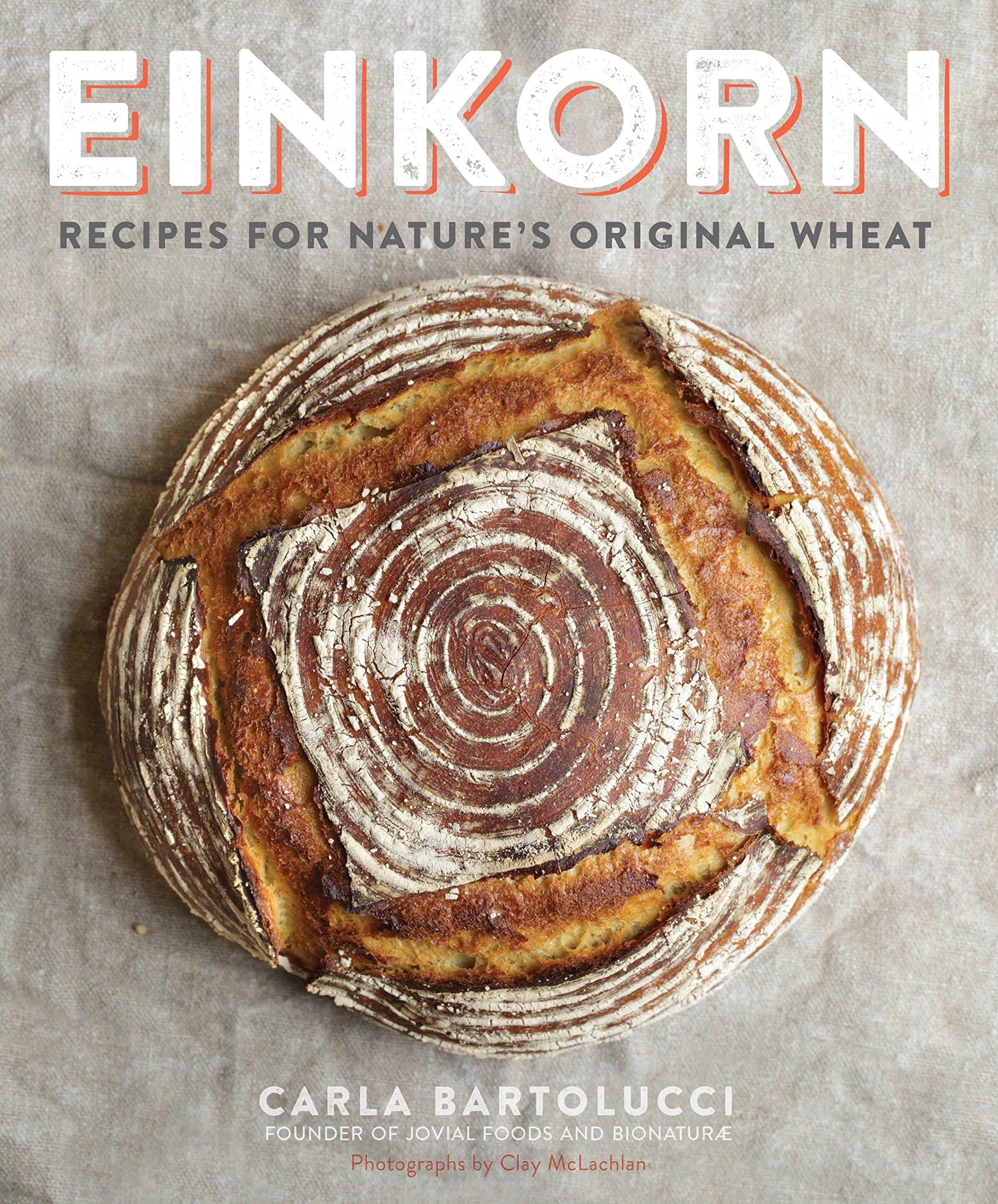 Einkorn: Recipes for Nature's Original Wheat: A Cookbook by Carla Bartolucci