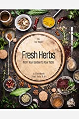 Fresh Herbs from Your Garden to Your Table: A Cookbook That Tells It All Kindle Edition