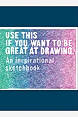 Use This if You Want to Be Great at Drawing: An Inspirational Sketchbook Paperback