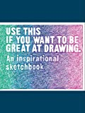 Use This if You Want to Be Great at Drawing: An