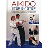 Aikido: Step By Step: An Expert Course On Mastering The Techniques Of This Powerful Martial Art, Shown In Over 500 Photograph
