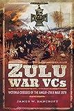 Zulu War VCs: Victoria Crosses of the Anglo-Zulu War 1879