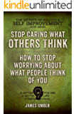 Stop Caring What Others Think: How to Stop Worrying About What People Think of You