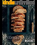 The Bread Machine Book: A Collection of Delicious Bread Machine Recipes