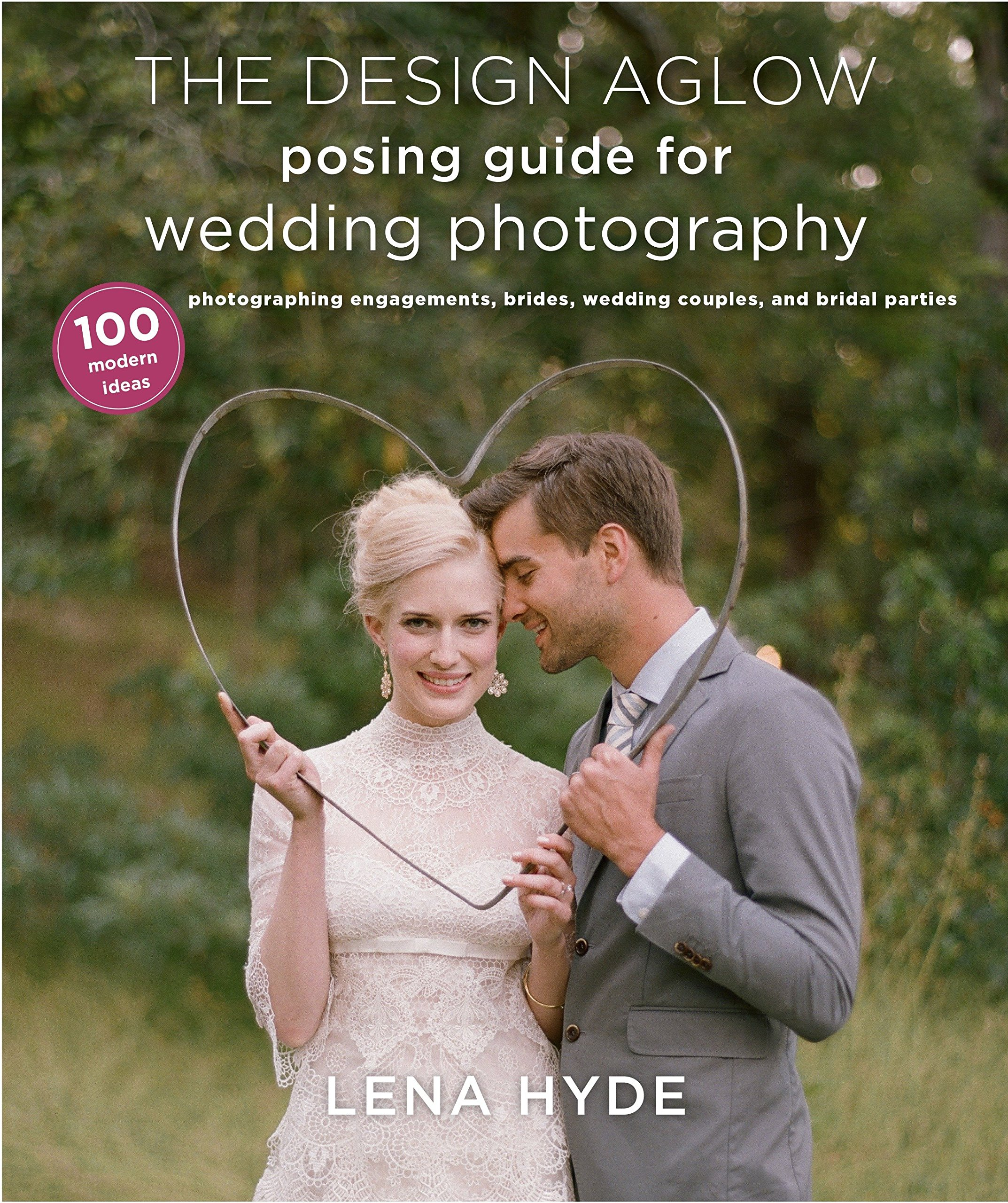 The design aglow posing guide for wedding photography 100 modern ideas for photographing engagements brides wedding couples and wedding parties lena