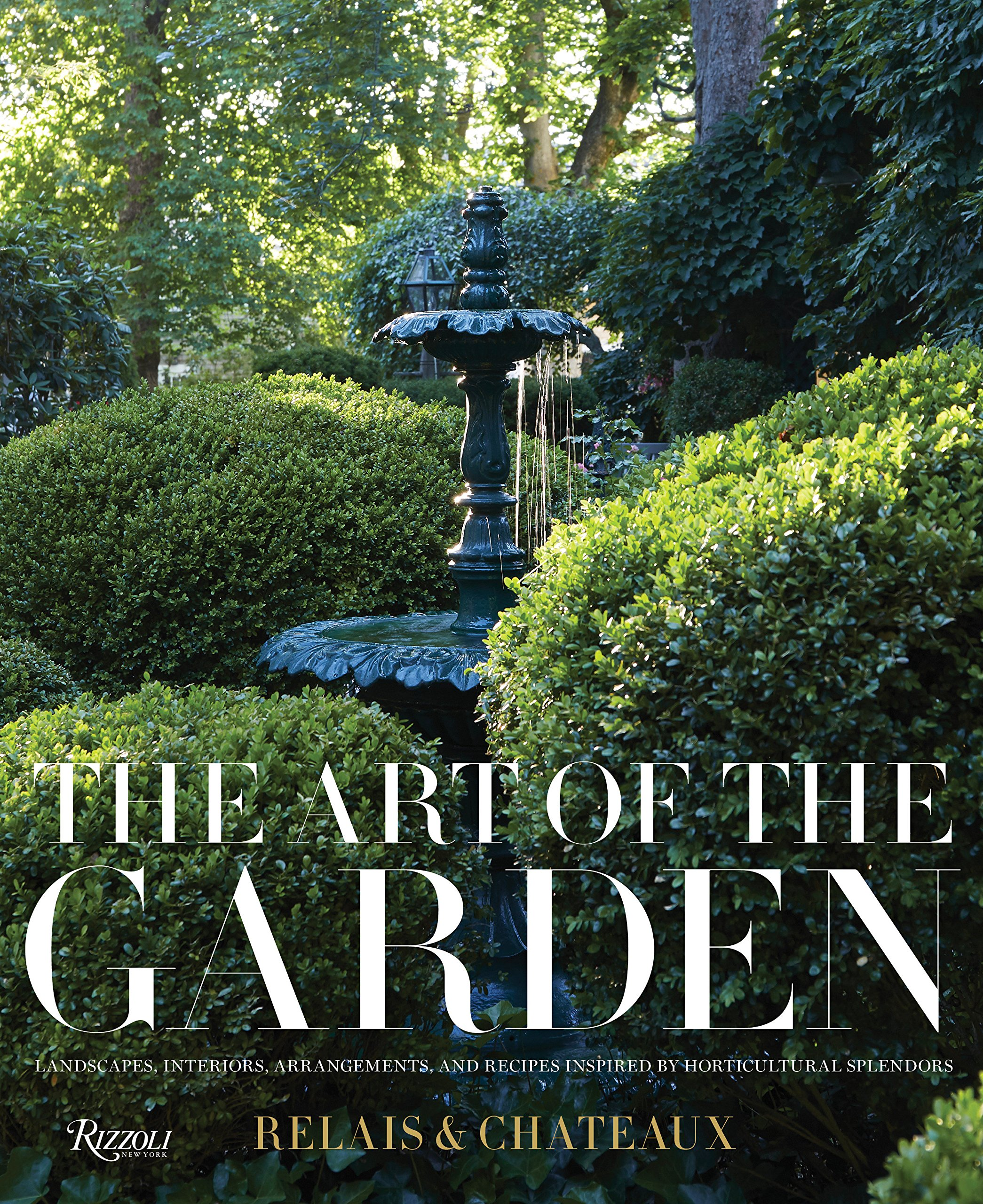 The Art of the Garden: Landscapes, Interiors, Arrangements, and Recipes Inspired by Horticultural  Splendors by Rizzoli