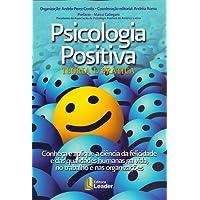 Psicologia Positiva. Teoria e Prática. Conheça e Aplique a Ciência da Felicidade e das Qualidades Humanas na Vida