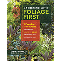 Gardening with Foliage First: 127 Dazzling Combinations that Pair the Beauty of Leaves with Flowers, Bark, Berries, and…