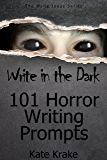 Write in the Dark: 101 Horror Writing Prompts (The Write Ideas Series Book 2)