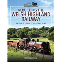 Rebuilding The Welsh Highland Railway: Britain's Longest Heritage Line (Narrow Gauge Railways)