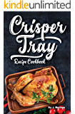 Crisper Tray® Recipe Cookbook: Newest Complete Revolutionary Nonstick Copper Basket Air Fryer Style Cookware Works Magic on Any Grill, Stovetop or in Your ... the Healthy Way! (Crispy Creations Book 1)