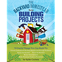 The Backyard Homestead Book of Building Projects: 76 Useful Things You Can Build to Create Customized Working Spaces and…
