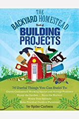 The Backyard Homestead Book of Building Projects: 76 Useful Things You Can Build to Create Customized Working Spaces and Storage Facilities, Equip the ... and Make Practical Outdoor Furniture Kindle Edition