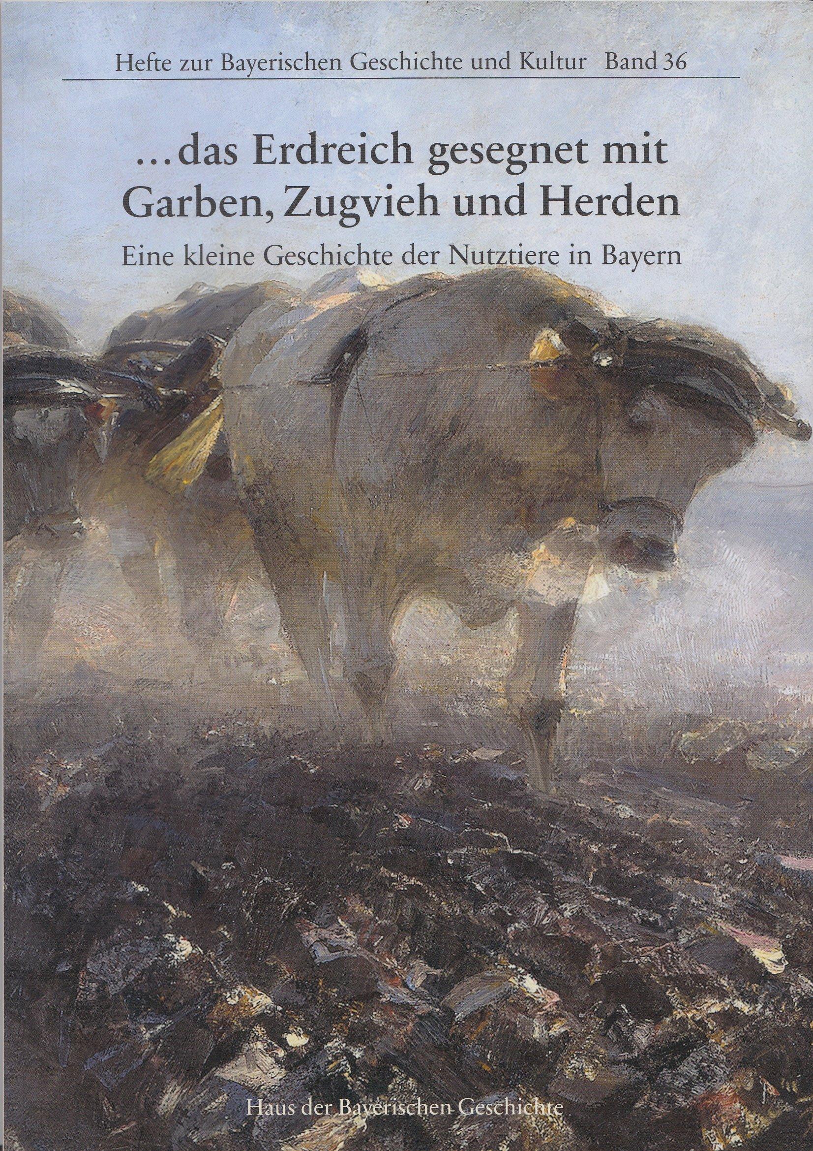 . das Erdreich gesegnet mit Garben, Zugvieh und Herden: Eine kleine Geschichte der Nutztiere in Bayern (Hefte zur Bayerischen Geschichte und Kultur)