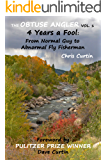 The Obtuse Angler - Volume 1: 4 Years a Fool: From Normal Guy to Abnormal Fly Fisherman
