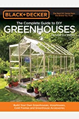 Black & Decker The Complete Guide to DIY Greenhouses, Updated 2nd Edition: Build Your Own Greenhouses, Hoophouses, Cold Frames & Greenhouse Accessories (Black & Decker Complete Guide) Kindle Edition