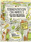 Fermentation on Wheels: Road Stories, Food Ramblings, and 50 Do-It-Yourself Recipes from Sauerkraut, Kombucha, and…