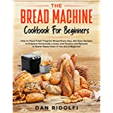 THE BREAD MACHINE COOKBOOK FOR BEGINNERS: How to Have Fresh and Fragrant Bread Every Day. 200+ Easy Recipes to Make Tasty Hom