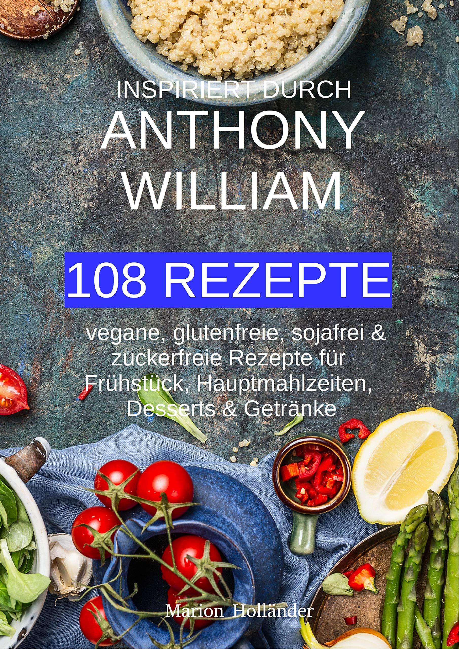 Inspiriert Durch Anthony William   108 REZEPTE   Vegane Glutenfreie Sojafreie And Zuckerfreie Rezepte Für Frühstück Hauptmahlzeiten Desserts And Getränke