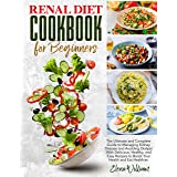 Renal Diet Cookbook for Beginners : The Ultimate and Complete Guide to Managing Kidney Disease and Avoiding Dialysis With Del