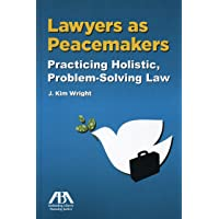 Lawyers as Peacemakers: Practicing Holistic, Problem-Solving Law