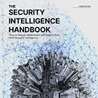 The Security Intelligence Handbook, Third Edition: How to Disrupt Adversaries and Reduce Risk with Security Intelligence